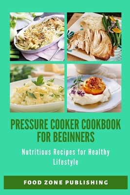 Pressure Cooker Cookbook for Beginners: Nutritious Recipes for Healthy Lifestyle Cover Image