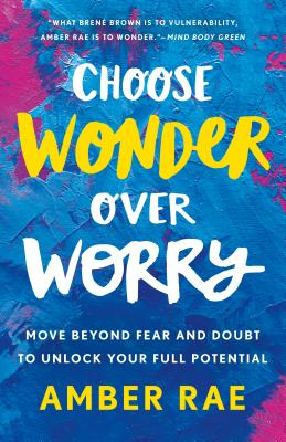 Choose Wonder Over Worry: Move Beyond Fear and Doubt to Unlock Your Full Potential Cover Image