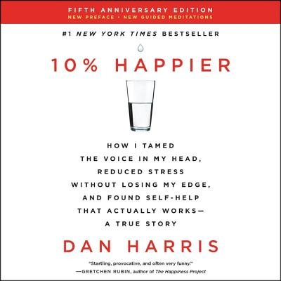 10% Happier Revised Edition Lib/E: How I Tamed the Voice in My Head, Reduced Stress Without Losing My Edge, and Found Self-Help That Actually Works--A Cover Image