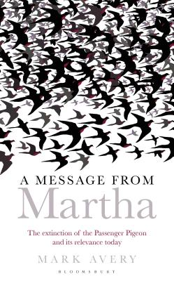 A Message from Martha: The Extinction of the Passenger Pigeon and Its Relevance Today (Bloomsbury Nature Writing) Cover Image