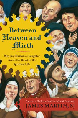 Between Heaven and Mirth: Why Joy, Humor, and Laughter Are at the Heart of the Spiritual Life Cover Image