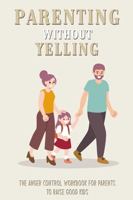 Parenting Without Yelling: The Anger Control Workbook For Parents To Raise Good Kids: Anger Management For Parents Book Cover Image