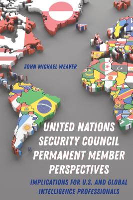 United Nations Security Council Permanent Member Perspectives; Implications for U.S. and Global Intelligence Professionals Cover Image