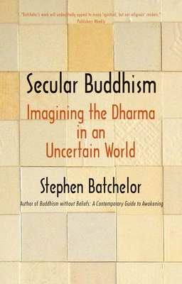 Secular Buddhism: Imagining the Dharma in an Uncertain World Cover Image