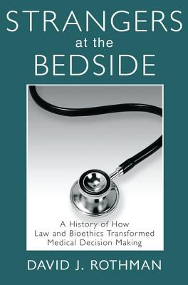 Strangers at the Bedside: A History of How Law and Bioethics Transformed Medical Decision Making (Social Institutions and Social Change) Cover Image