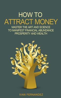 How to Attract Money: Master the Art and Science to Manifest Financial Abundance, Prosperity and Wealth Cover Image