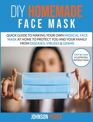 Do it Yourself Homemade Face Mask: Quick Guide To Making Your Own Medical Face Mask At Home To Protect You and Your Family From Diseases, Viruses & Ge Cover Image