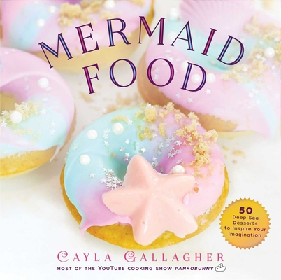 Mermaid Food: 50 Deep Sea Desserts to Inspire Your Imagination (Whimsical Treats) Cover Image
