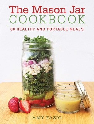 The Mason Jar Cookbook: 80 Healthy and Portable Meals for breakfast, lunch and dinner Cover Image