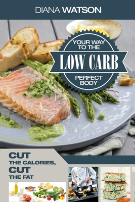 Low Carb Recipes Cookbook - Low Carb Your Way To The Perfect Body: Cut The Calories Cut The Fat Cover Image