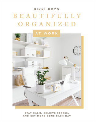 Beautifully Organized at Work: Bring Order and Joy to Your Work Life So You Can Stay Calm, Relieve Stress, and Get More Done Each Day Cover Image