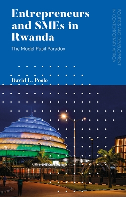 Entrepreneurs and SMEs in Rwanda: Conspicuous by their Absence (Politics and Development in Contemporary Africa) Cover Image