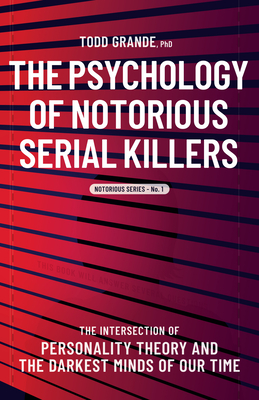 The Psychology of Notorious Serial Killers: The Intersection of Personality Theory and the Darkest Minds of Our Time Cover Image