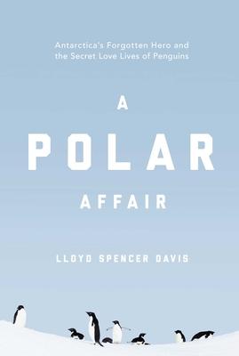 A Polar Affair: Antarctica's Forgotten Hero and the Secret Love Lives of Penguins Cover Image