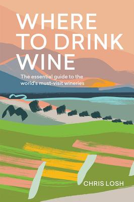 Where to Drink Wine: An essential guide to the world's must-visit wineries Cover Image