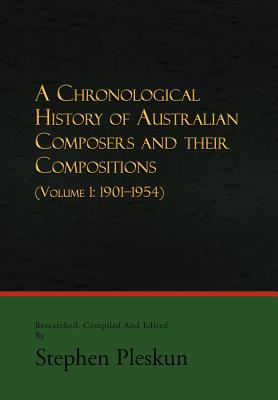 A Chronological History of Australian Composers and Their Compositions: (Volume 1: 1901-1954) Cover Image