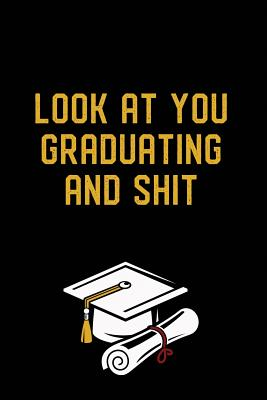 Look at You Graduating and Shit: Graduation Gag Gift, Funny Adult Lined Journal Notebook Cover Image