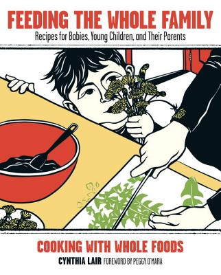 Feeding the Whole Family: Recipes for Babies, Young Children, and Their Parents: Cooking with Whole Foods Cover Image