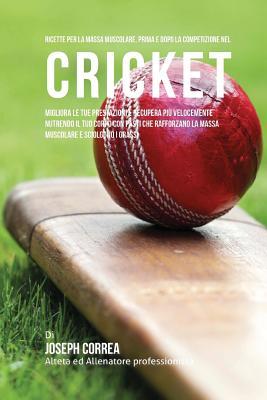 Ricette Per La Massa Muscolare, Prima E Dopo La Competizione Nel Cricket: Migliora Le Tue Prestazioni E Recupera Piu Velocemente Nutrendo Il Tuo Corpo Cover Image