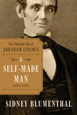 A Self-Made Man: The Political Life of Abraham Lincoln Vol. I, 1809–1849 Cover Image