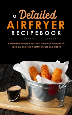 A Detailed Air Fryer Recipe Book: A Detailed Recipe Book with Delicious Recipes for keep on enjoying healthy meals and Get fit Cover Image