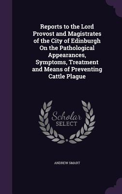 Reports to the Lord Provost and Magistrates of the City of Edinburgh on the Pathological Appearances, Symptoms, Treatment and Means of Preventing Catt Cover Image