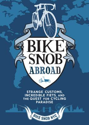 Bike Snob Abroad: Strange Customs, Incredible Fiets, and the Quest for Cycling Paradise Cover Image