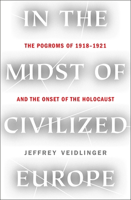 In the Midst of Civilized Europe: The Pogroms of 1918–1921 and the Onset of the Holocaust Cover Image