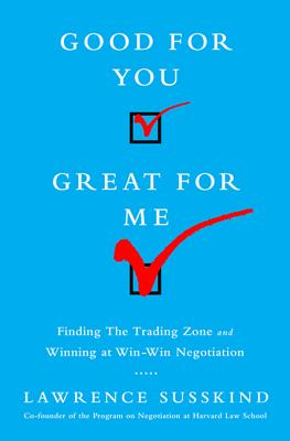 Good for You, Great for Me: Finding the Trading Zone and Winning at Win-Win Negotiation Cover Image