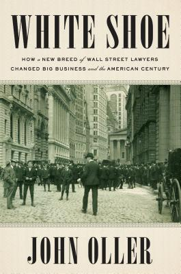 White Shoe: How a New Breed of Wall Street Lawyers Changed Big Business and the American Century Cover Image