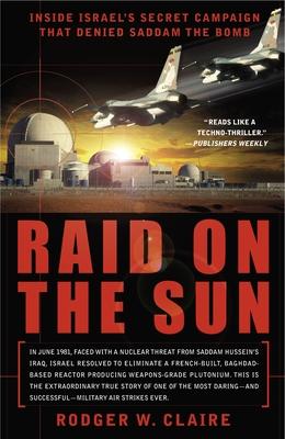 Raid on the Sun: Inside Israel's Secret Campaign that Denied Saddam the Bomb Cover Image