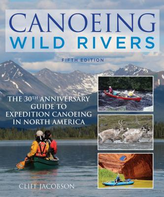 Canoeing Wild Rivers: The 30th Anniversary Guide to Expedition Canoeing in North America (How to Paddle) Cover Image