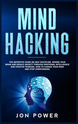 Mind Hacking: The Definitive Guide on Self Discipline. Rewire Your Brain and Reduce Anxiety through Emotional Intelligence and Posit Cover Image