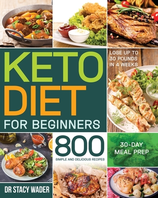 Keto Diet for Beginners: 800 Simple and Delicious Recipes 30-Day Meal Prep Lose up to 30 Pounds in 4 Weeks Cover Image