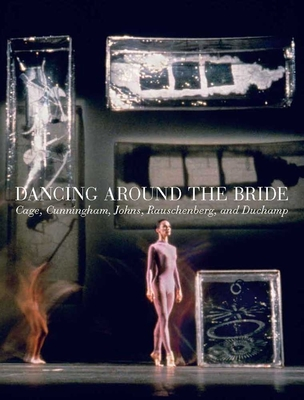 Dancing Around the Bride: Cage, Cunningham, Johns, Rauschenberg, and Duchamp Cover Image