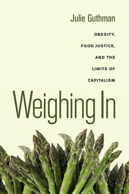 Weighing In: Obesity, Food Justice, and the Limits of Capitalism (California Studies in Food and Culture #32) Cover Image