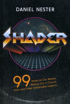 Shader: 99 Notes on Car Washes, Making Out in Church, Grief, and Other Unlearnable Subjects Cover Image