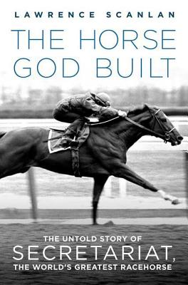 The Horse God Built: The Untold Story of Secretariat, the World's Greatest Racehorse Cover Image