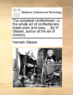 The Compleat Confectioner: Or, the Whole Art of Confectionary Made Plain and Easy ... by H. Glasse, Author of the Art of Cookery. Cover Image