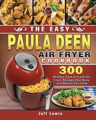 The Easy Paula Deen Air Fryer Cookbook: 300 Healthy, Fast & Fresh Air Fryer Recipes that Busy and Novice Can Cook Cover Image