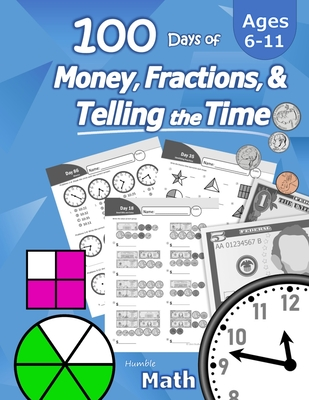 Humble Math - 100 Days of Money, Fractions, & Telling the Time: Workbook (With Answer Key): Ages 6-11 - Count Money (Counting United States Coins and Cover Image