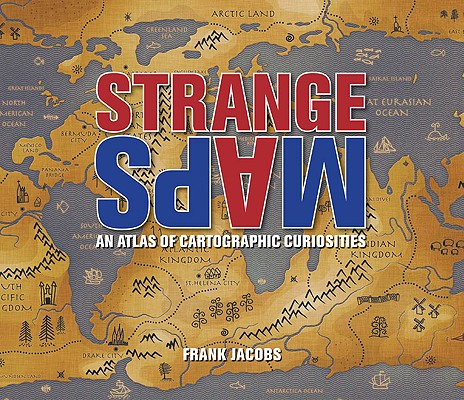 Strange Maps: An Atlas of Cartographic Curiosities Cover Image