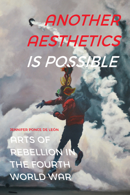 Another Aesthetics Is Possible: Arts of Rebellion in the Fourth World War (Dissident Acts) Cover Image