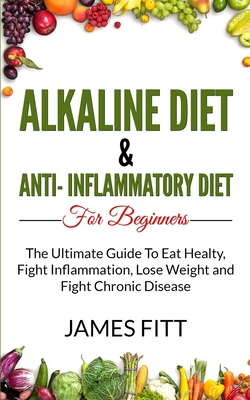 Alkaline Diet & Anti Inflammatory Diet For Beginners: : The Ultimate Guide To Eat Healty, Fight Inflammation, Lose Weight and Fight Chronic Disease Cover Image