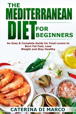The Mediterranean Diet for Beginners: An Easy & Complete Guide for Food Lovers to Burn Fat Fast, Lose Weight and Stay Healthy Cover Image