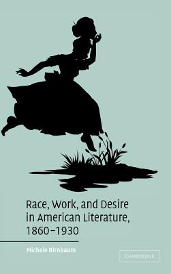 Cover for Race, Work, and Desire in American Literature, 1860-1930 (Cambridge Studies in American Literature and Culture #138)