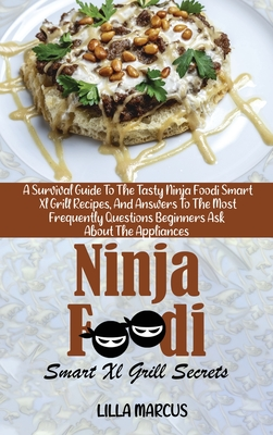 Ninja Foodi Smart Xl Grill Secrets: A Survival Guide To The Tasty Ninja Foodi Smart Xl Grill Recipes, And Answers To The Most Frequently Questions Beg Cover Image