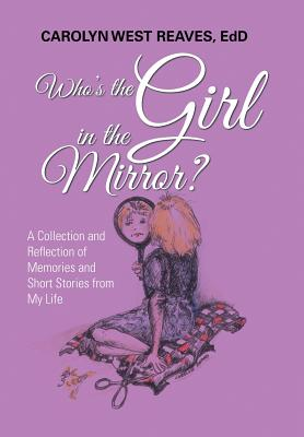 Who's the Girl in the Mirror?: A Collection and Reflection of Memories and Short Stories from My Life Cover Image