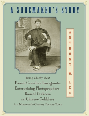 A Shoemaker's Story: Being Chiefly about French Canadian Immigrants, Enterprising Photographers, Rascal Yankees, and Chinese Cobblers in a Cover Image