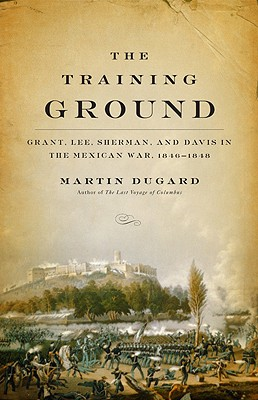 The Training Ground: Grant, Lee, Sherman, and Davis in the Mexican War, 1846-1848 Cover Image